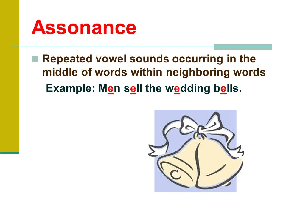 Assonance Repeated vowel sounds occurring in the middle of words within neighboring words.