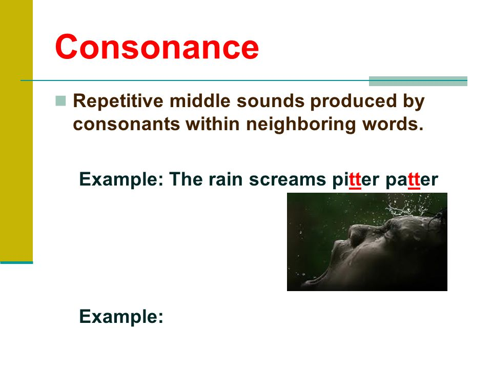 Consonance Repetitive middle sounds produced by consonants within neighboring words. Example: The rain screams pitter patter.