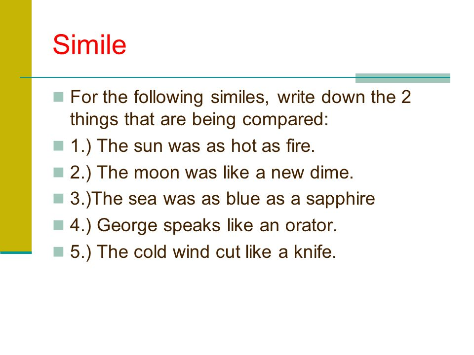 Simile For the following similes, write down the 2 things that are being compared: 1.) The sun was as hot as fire.