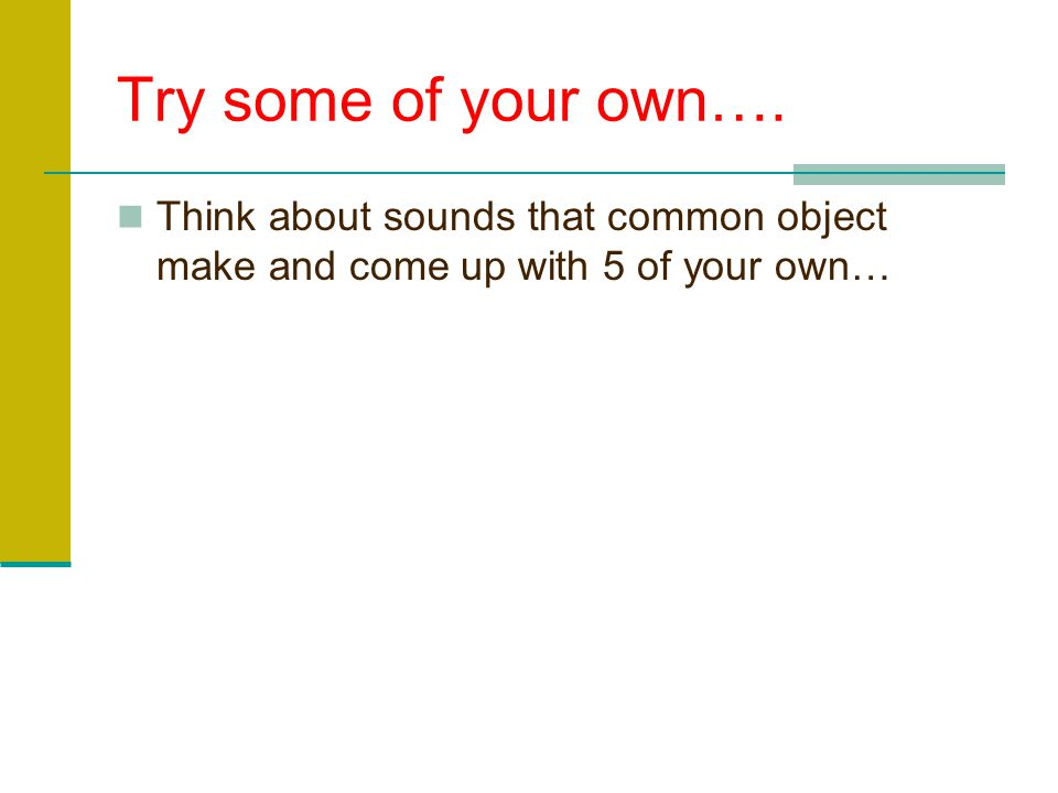 Try some of your own…. Think about sounds that common object make and come up with 5 of your own…