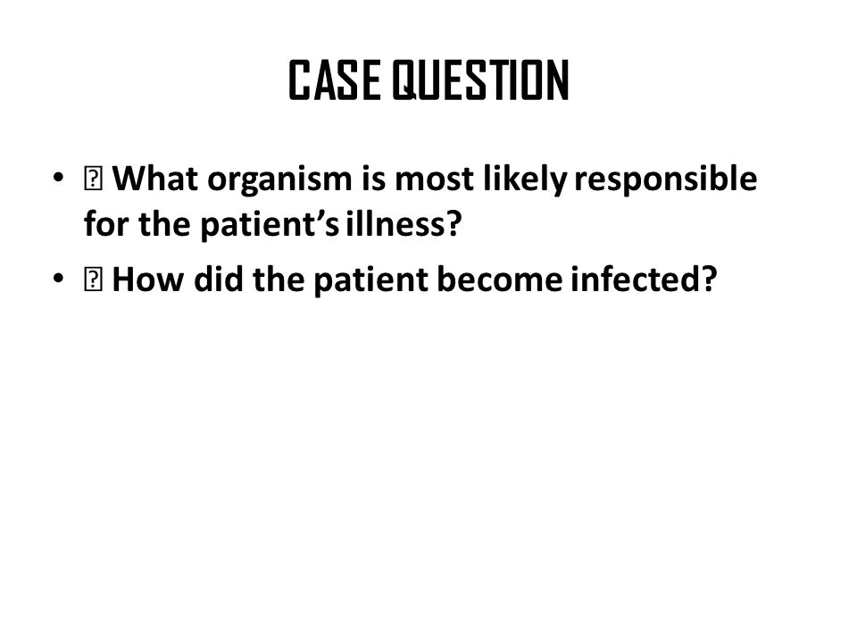 CASE QUESTION ◆ What organism is most likely responsible for the patient's illness.