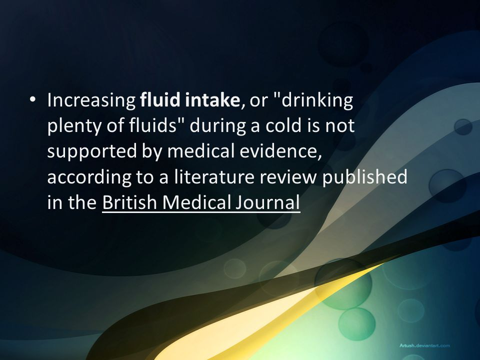 Increasing fluid intake, or drinking plenty of fluids during a cold is not supported by medical evidence, according to a literature review published in the British Medical Journal