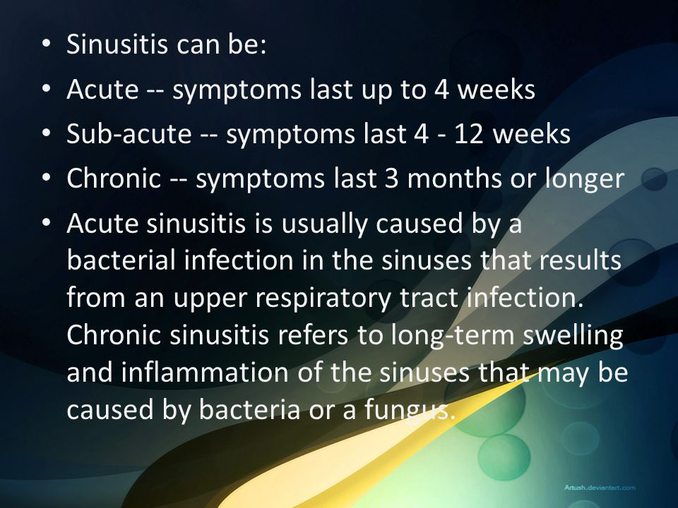 Sinusitis can be: Acute -- symptoms last up to 4 weeks. Sub-acute -- symptoms last 4 - 12 weeks. Chronic -- symptoms last 3 months or longer.