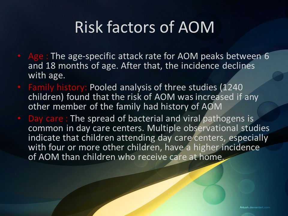 Risk factors of AOM Age : The age-specific attack rate for AOM peaks between 6 and 18 months of age. After that, the incidence declines with age.