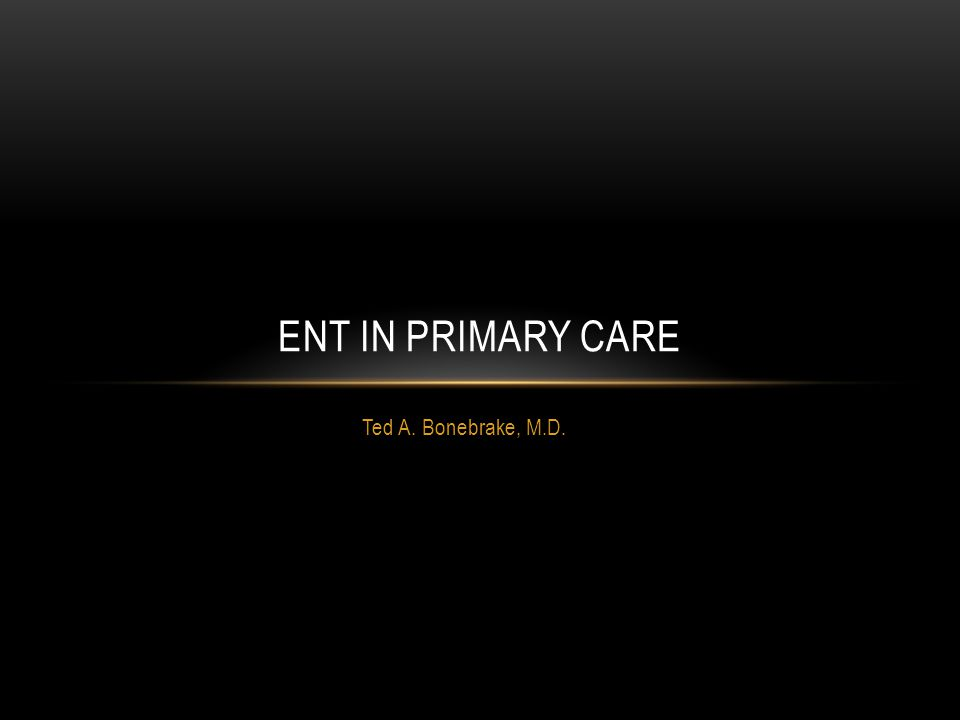 ENT in primary care Ted A. Bonebrake, M.D.