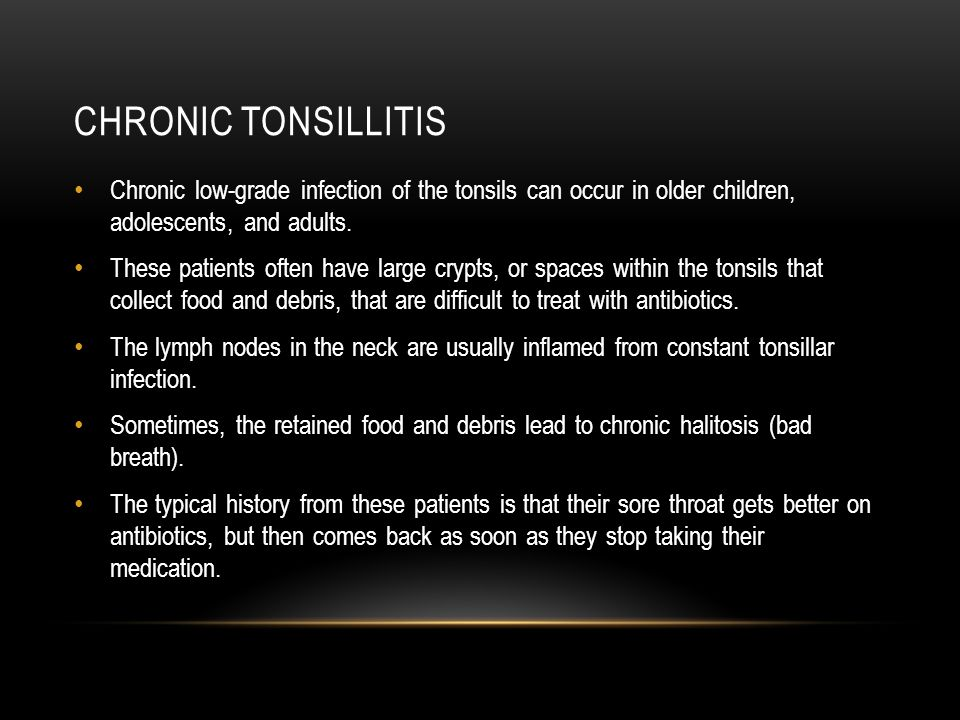 Chronic tonsillitis Chronic low-grade infection of the tonsils can occur in older children, adolescents, and adults.