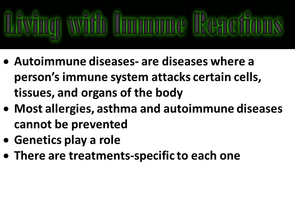 Autoimmune diseases- are diseases where a person's immune system attacks certain cells, tissues, and organs of the body