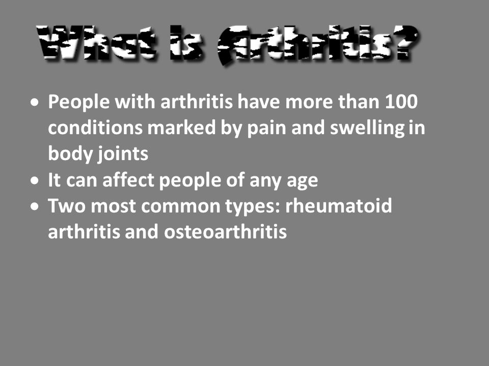 People with arthritis have more than 100 conditions marked by pain and swelling in body joints