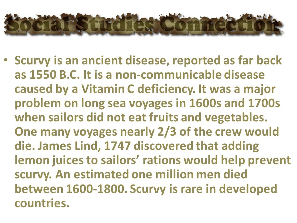 Scurvy is an ancient disease, reported as far back as 1550 B. C