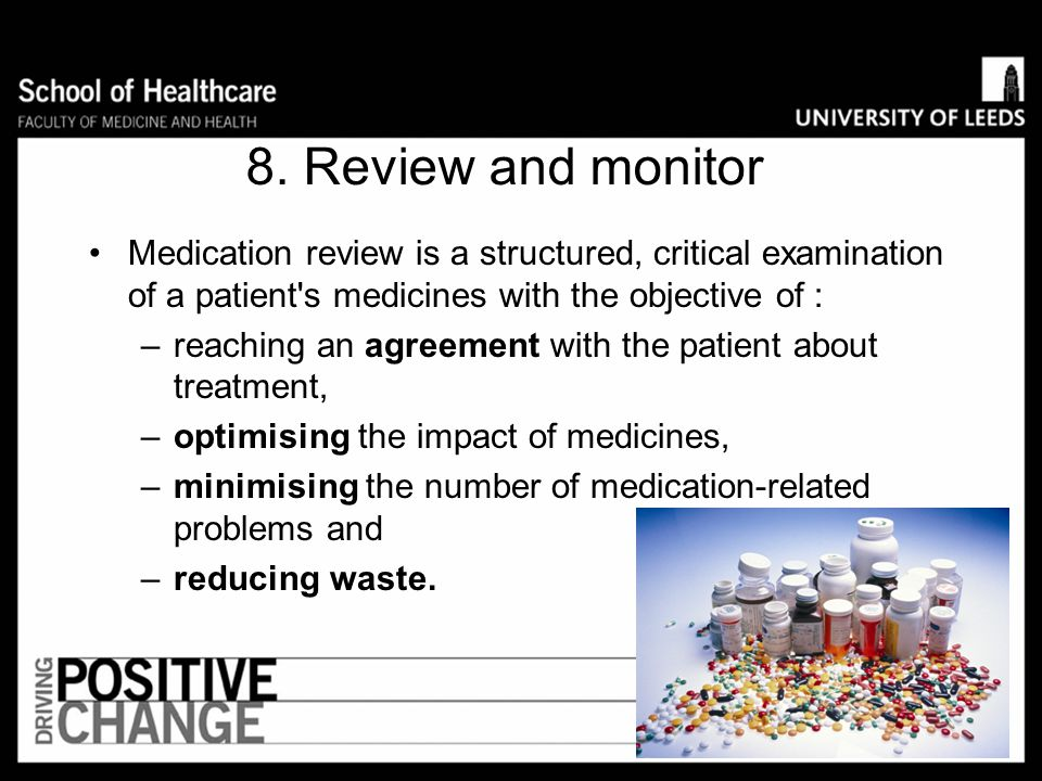 8. Review and monitor Medication review is a structured, critical examination of a patient s medicines with the objective of :