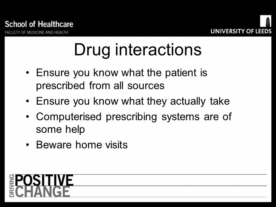 Drug interactions Ensure you know what the patient is prescribed from all sources. Ensure you know what they actually take.