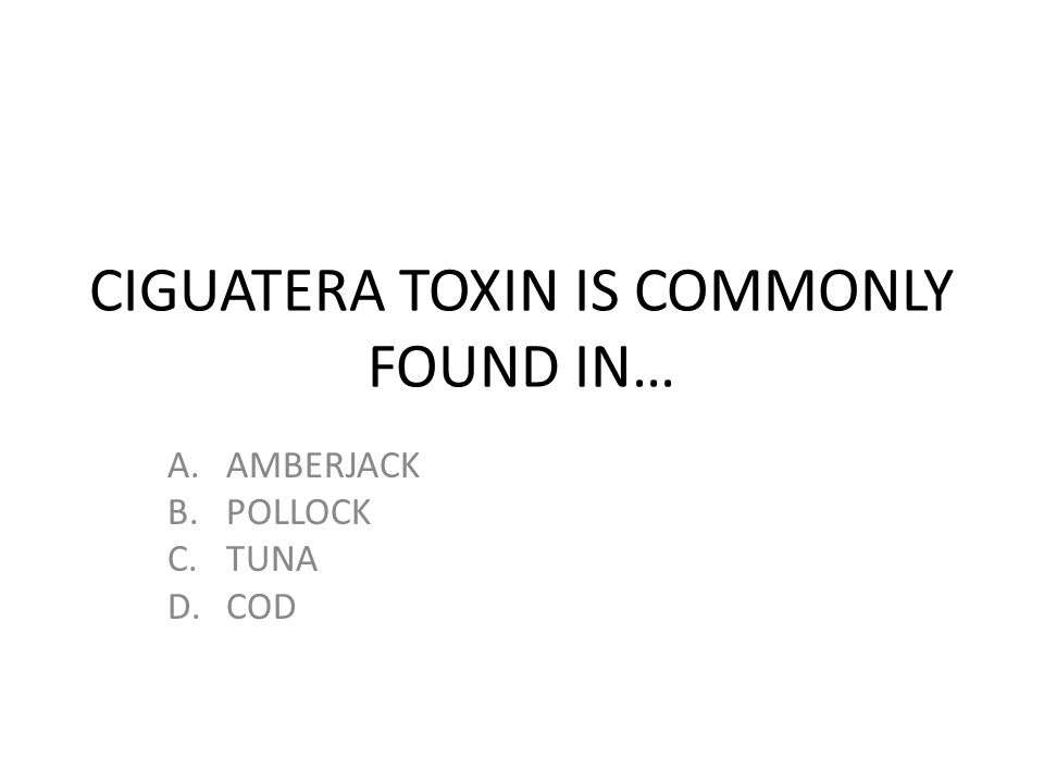CIGUATERA TOXIN IS COMMONLY FOUND IN…