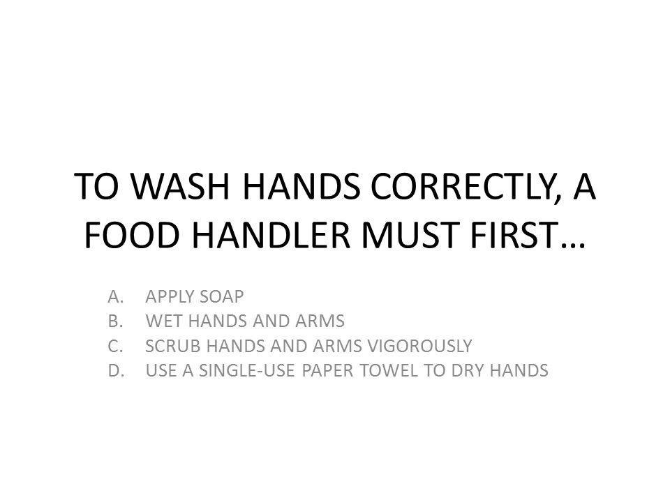 TO WASH HANDS CORRECTLY, A FOOD HANDLER MUST FIRST…