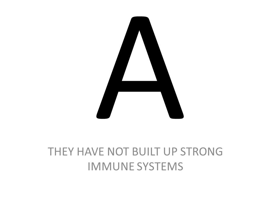 THEY HAVE NOT BUILT UP STRONG IMMUNE SYSTEMS