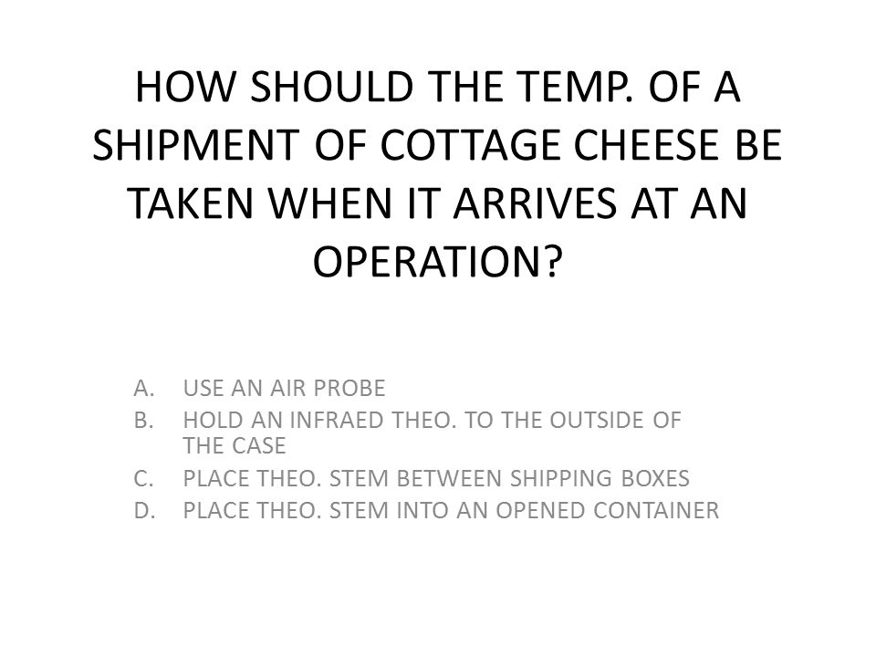 HOW SHOULD THE TEMP. OF A SHIPMENT OF COTTAGE CHEESE BE TAKEN WHEN IT ARRIVES AT AN OPERATION