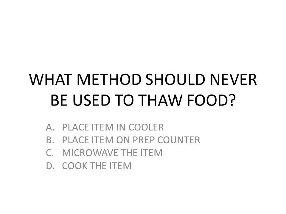 WHAT METHOD SHOULD NEVER BE USED TO THAW FOOD
