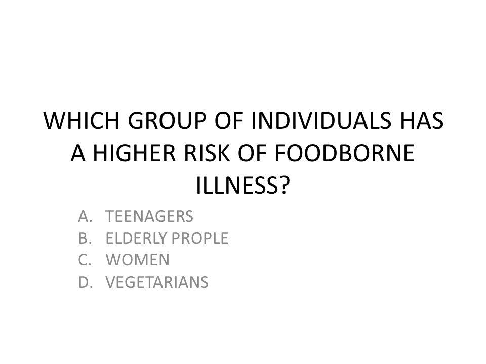 WHICH GROUP OF INDIVIDUALS HAS A HIGHER RISK OF FOODBORNE ILLNESS