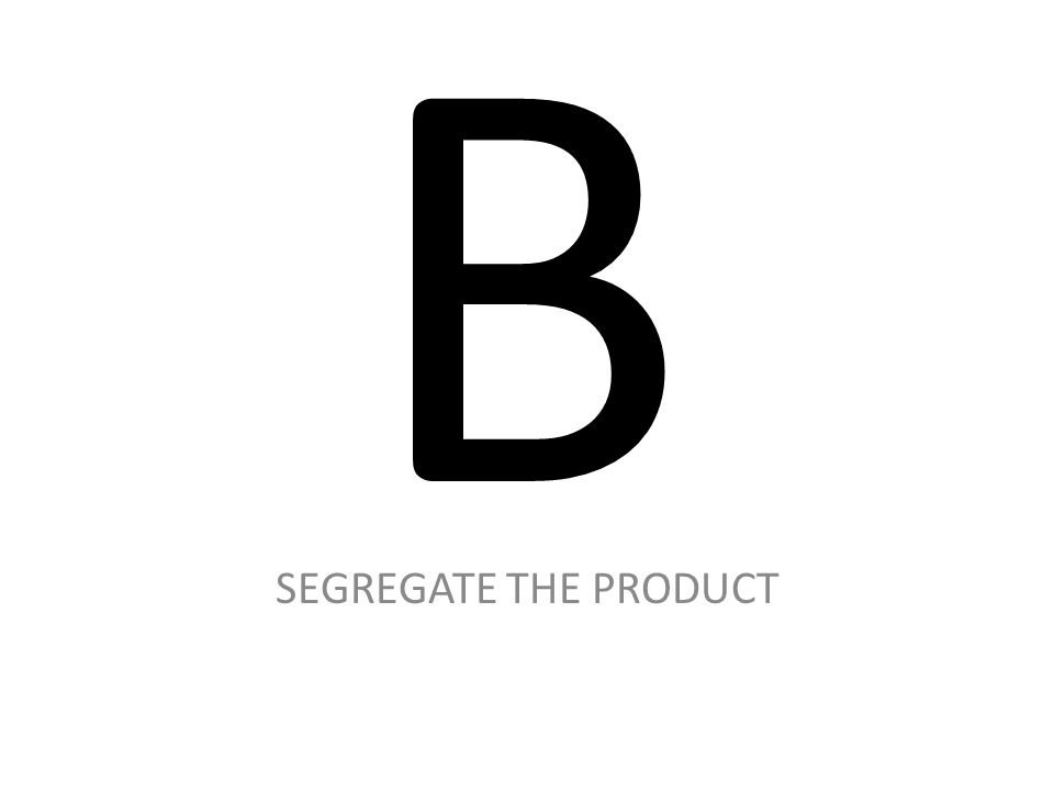 B SEGREGATE THE PRODUCT