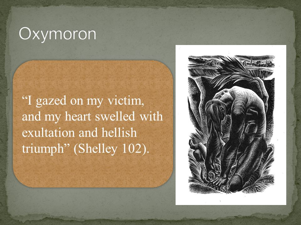 Oxymoron I gazed on my victim, and my heart swelled with exultation and hellish triumph (Shelley 102).