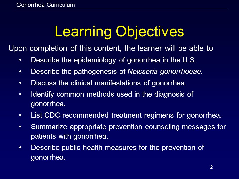 Learning Objectives Upon completion of this content, the learner will be able to. Describe the epidemiology of gonorrhea in the U.S.