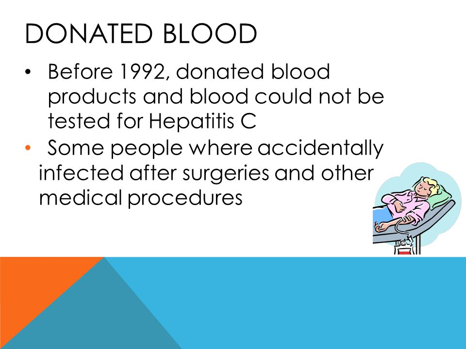 Donated blood Before 1992, donated blood products and blood could not be tested for Hepatitis C.