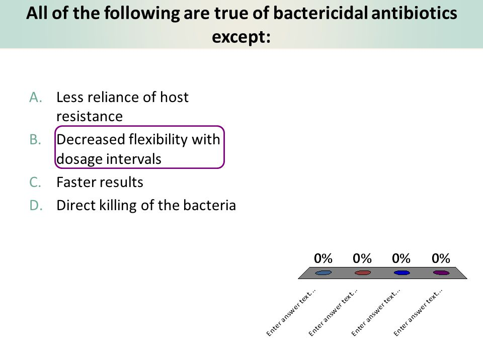 All of the following are true of bactericidal antibiotics except: