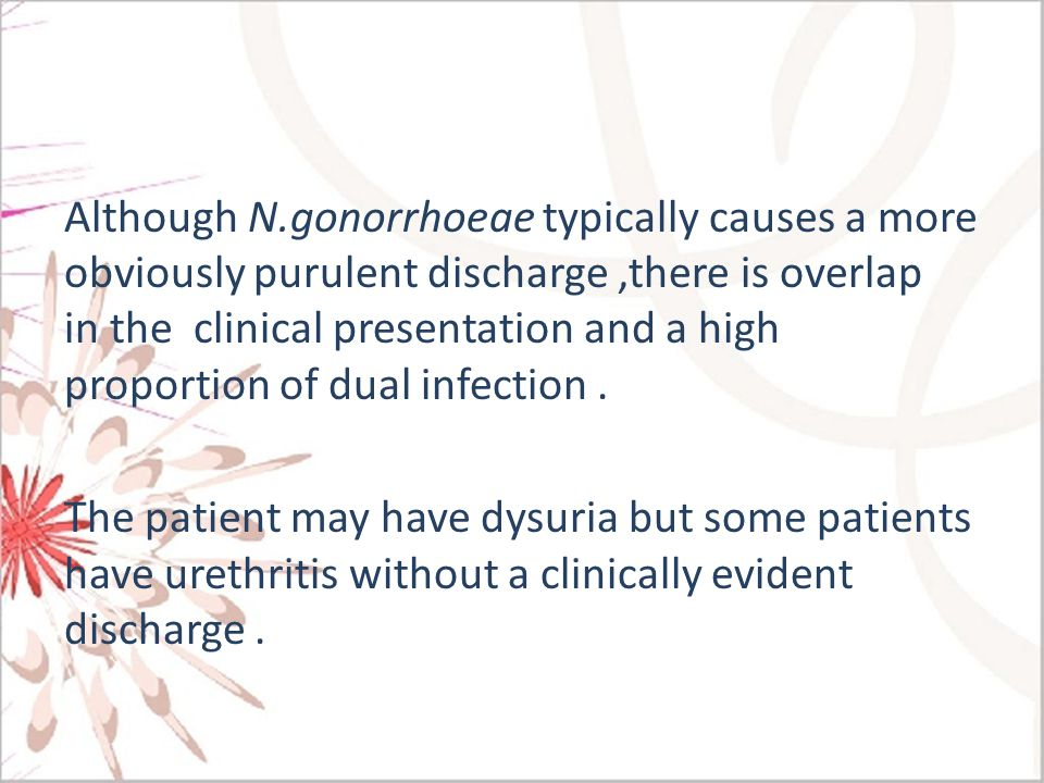 Although N.gonorrhoeae typically causes a more obviously purulent discharge ,there is overlap in the clinical presentation and a high proportion of dual infection .