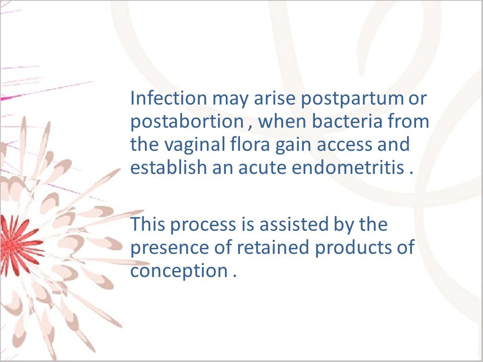 Infection may arise postpartum or postabortion , when bacteria from the vaginal flora gain access and establish an acute endometritis .