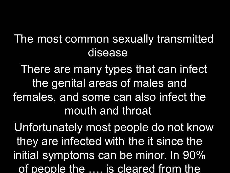 The most common sexually transmitted disease There are many types that can infect the genital areas of males and females, and some can also infect the mouth and throat Unfortunately most people do not know they are infected with the it since the initial symptoms can be minor.