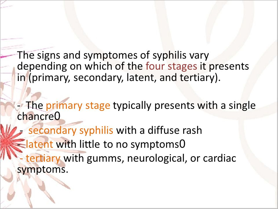 The signs and symptomes of syphilis vary depending on which of the four stages it presents in (primary, secondary, latent, and tertiary).