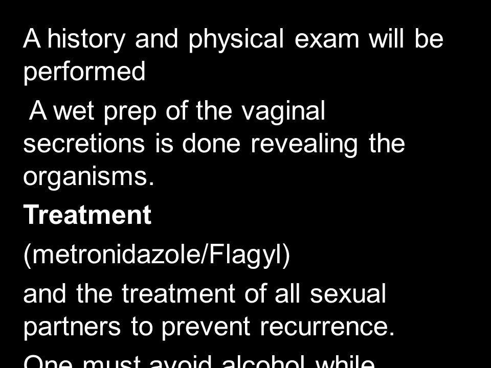 A history and physical exam will be performed A wet prep of the vaginal secretions is done revealing the organisms.