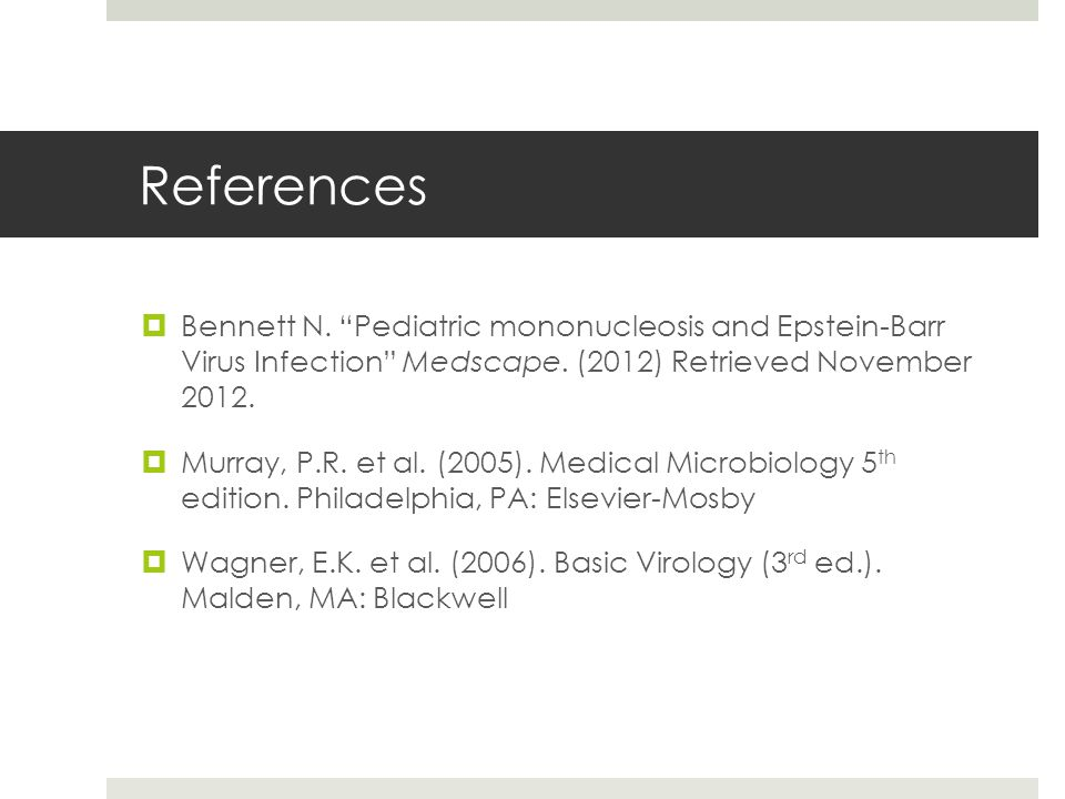 References Bennett N. Pediatric mononucleosis and Epstein-Barr Virus Infection Medscape. (2012) Retrieved November