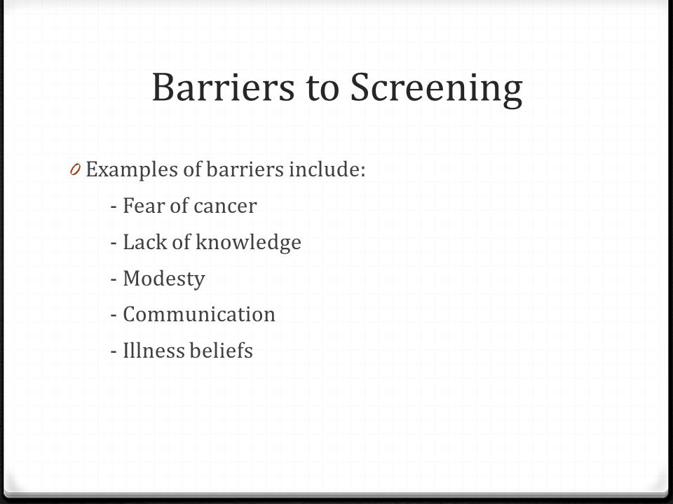 Barriers to Screening Examples of barriers include: - Fear of cancer