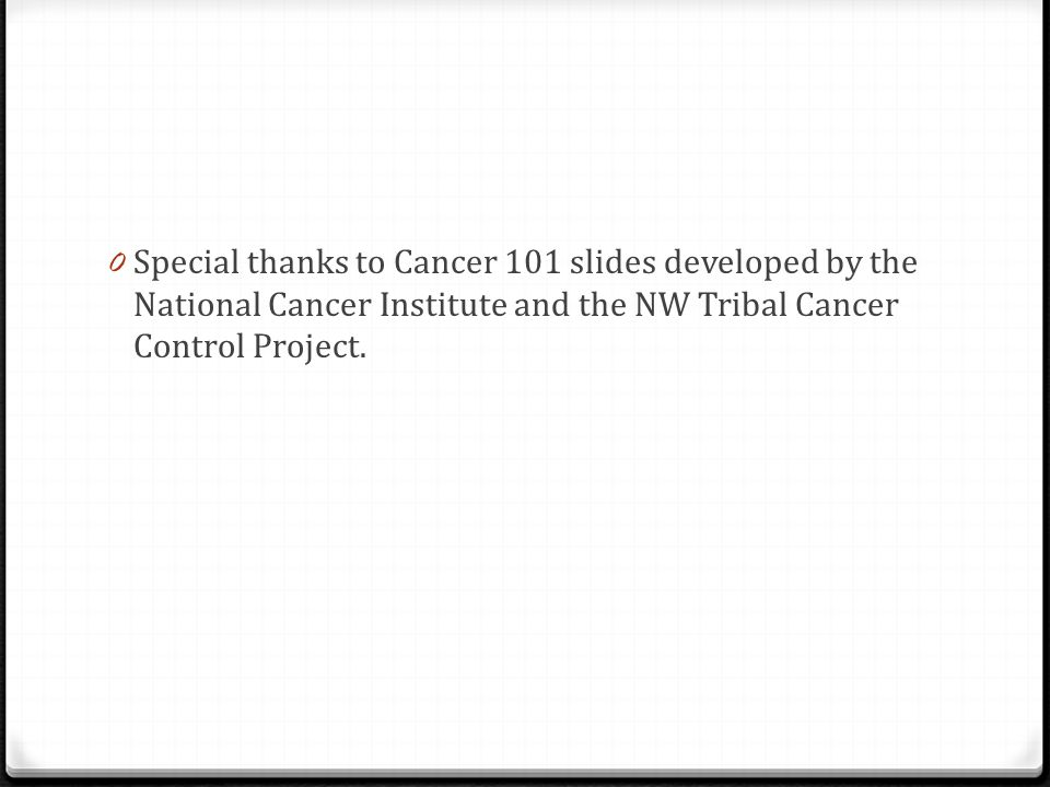 Special thanks to Cancer 101 slides developed by the National Cancer Institute and the NW Tribal Cancer Control Project.