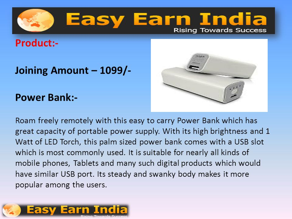 Product:- Joining Amount – 1099/- Power Bank:- Roam freely remotely with this easy to carry Power Bank which has great capacity of portable power supply.