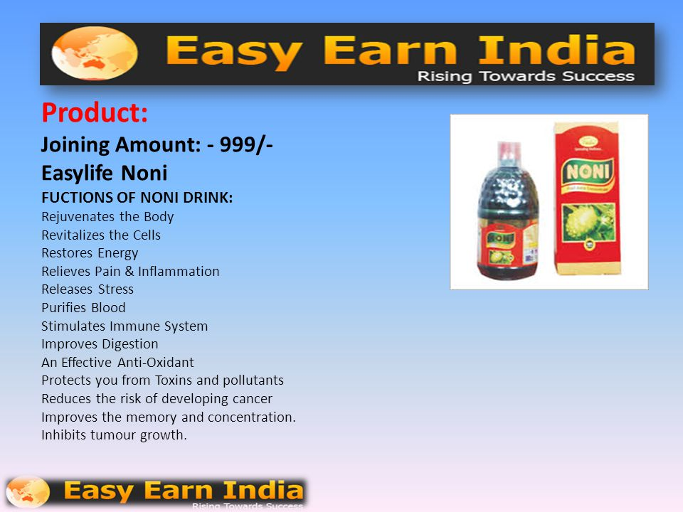 Product: Joining Amount: - 999/- Easylife Noni FUCTIONS OF NONI DRINK: Rejuvenates the Body Revitalizes the Cells Restores Energy Relieves Pain & Inflammation Releases Stress Purifies Blood Stimulates Immune System Improves Digestion An Effective Anti-Oxidant Protects you from Toxins and pollutants Reduces the risk of developing cancer Improves the memory and concentration.