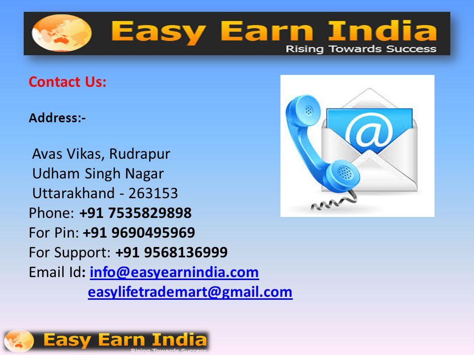 Contact Us: Address:- Avas Vikas, Rudrapur Udham Singh Nagar Uttarakhand - 263153 Phone: +91 7535829898 For Pin: +91 9690495969 For Support: +91 9568136999 Email Id: info@easyearnindia.com easylifetrademart@gmail.com