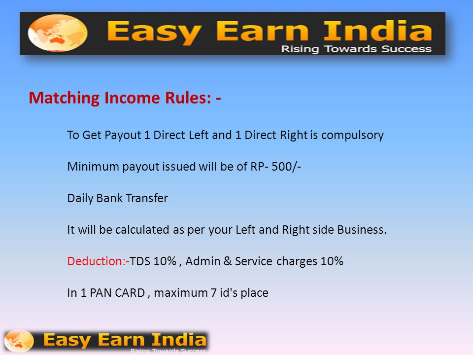Matching Income Rules: - To Get Payout 1 Direct Left and 1 Direct Right is compulsory Minimum payout issued will be of RP- 500/- Daily Bank Transfer It will be calculated as per your Left and Right side Business.