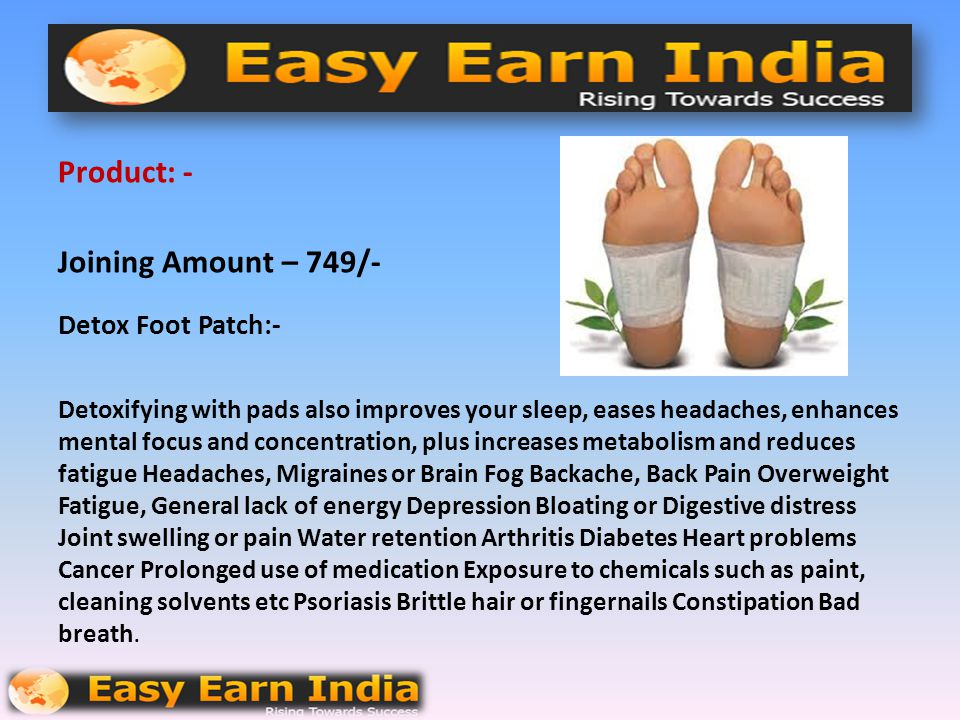Product: - Joining Amount – 749/- Detox Foot Patch:- Detoxifying with pads also improves your sleep, eases headaches, enhances mental focus and concentration, plus increases metabolism and reduces fatigue Headaches, Migraines or Brain Fog Backache, Back Pain Overweight Fatigue, General lack of energy Depression Bloating or Digestive distress Joint swelling or pain Water retention Arthritis Diabetes Heart problems Cancer Prolonged use of medication Exposure to chemicals such as paint, cleaning solvents etc Psoriasis Brittle hair or fingernails Constipation Bad breath.