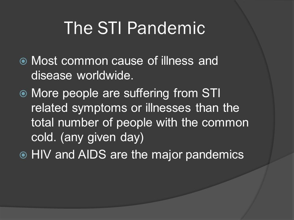 The STI Pandemic Most common cause of illness and disease worldwide.