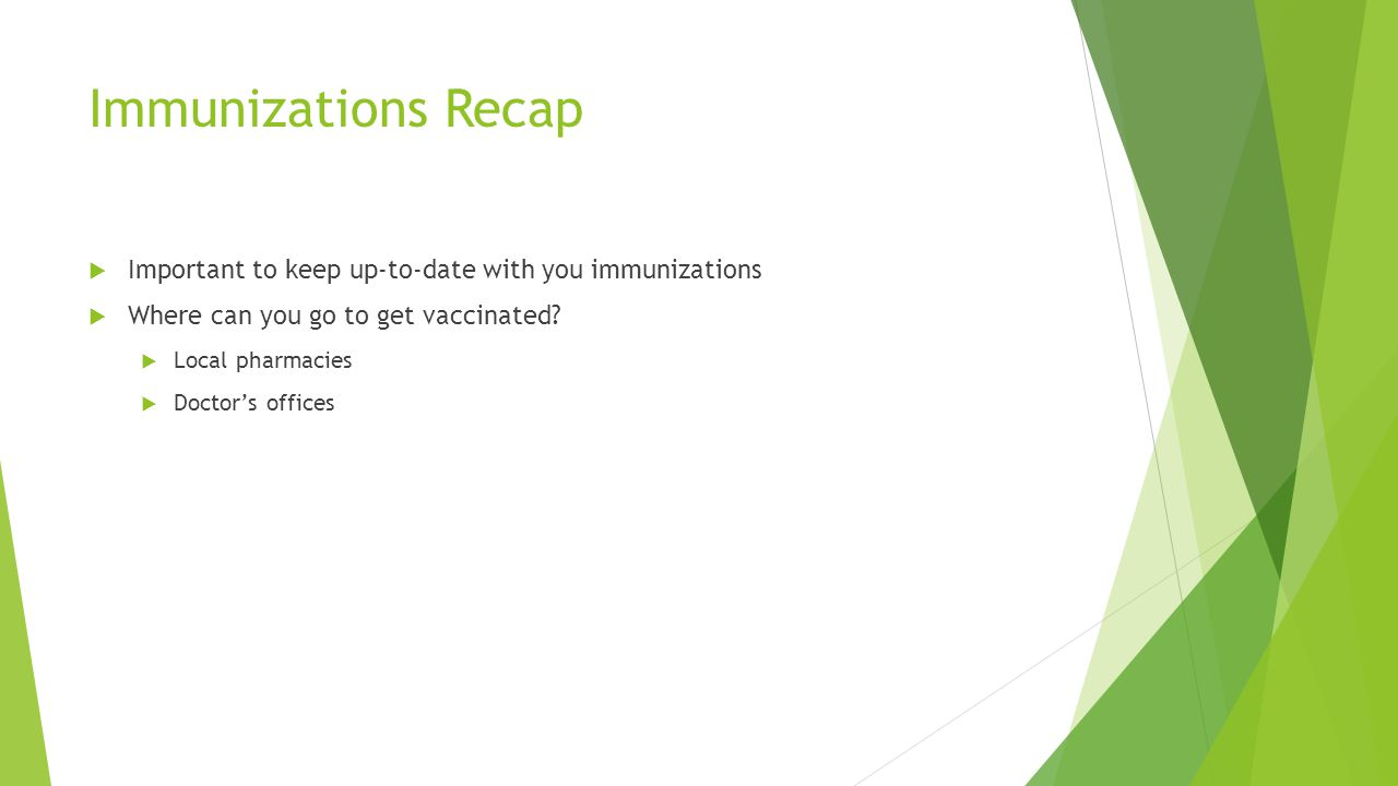 Immunizations Recap Important to keep up-to-date with you immunizations. Where can you go to get vaccinated