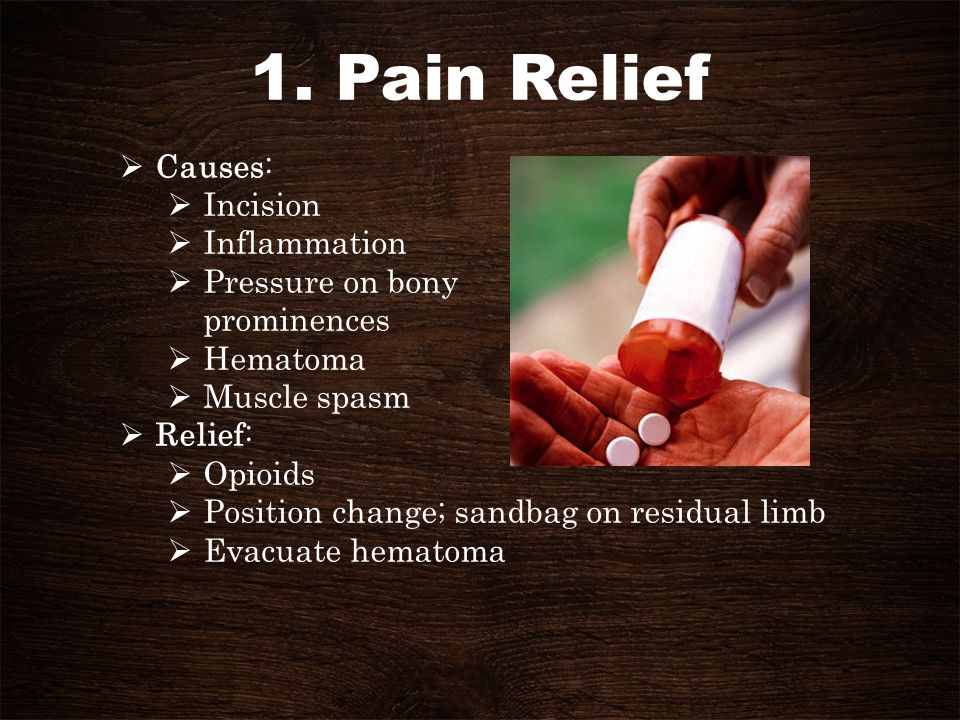 1. Pain Relief Causes: Incision Inflammation Pressure on bony