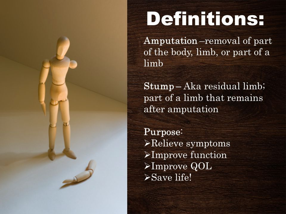 Definitions: Amputation –removal of part of the body, limb, or part of a limb.