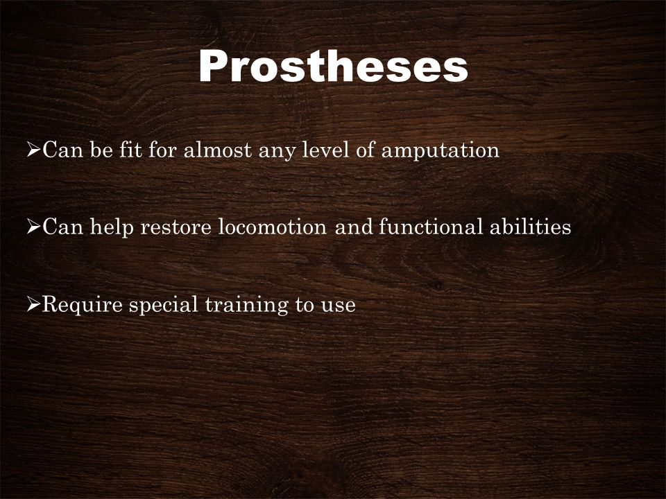 Prostheses Can be fit for almost any level of amputation