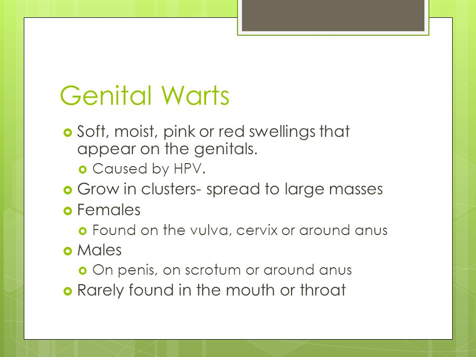Genital Warts Soft, moist, pink or red swellings that appear on the genitals. Caused by HPV. Grow in clusters- spread to large masses.