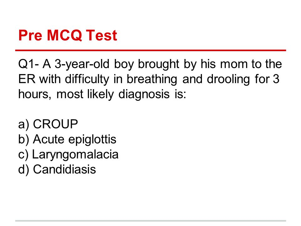 Pre MCQ Test Q1- A 3-year-old boy brought by his mom to the ER with difficulty in breathing and drooling for 3 hours, most likely diagnosis is: