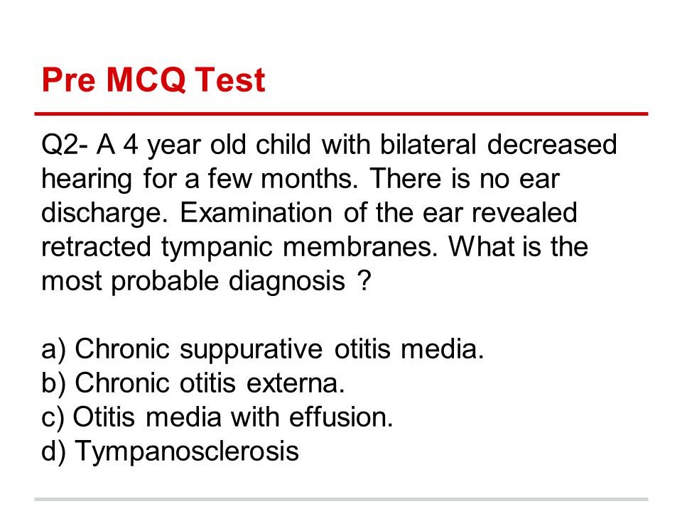 Pre MCQ Test Q2- A 4 year old child with bilateral decreased hearing for a few months. There is no ear.