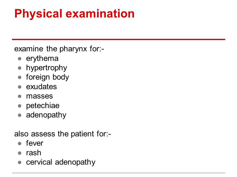 Physical examination examine the pharynx for:- erythema hypertrophy