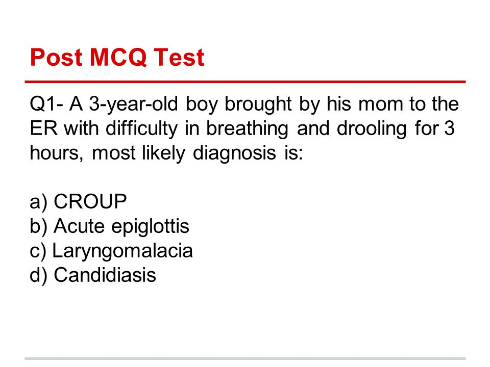 Post MCQ Test Q1- A 3-year-old boy brought by his mom to the ER with difficulty in breathing and drooling for 3 hours, most likely diagnosis is: