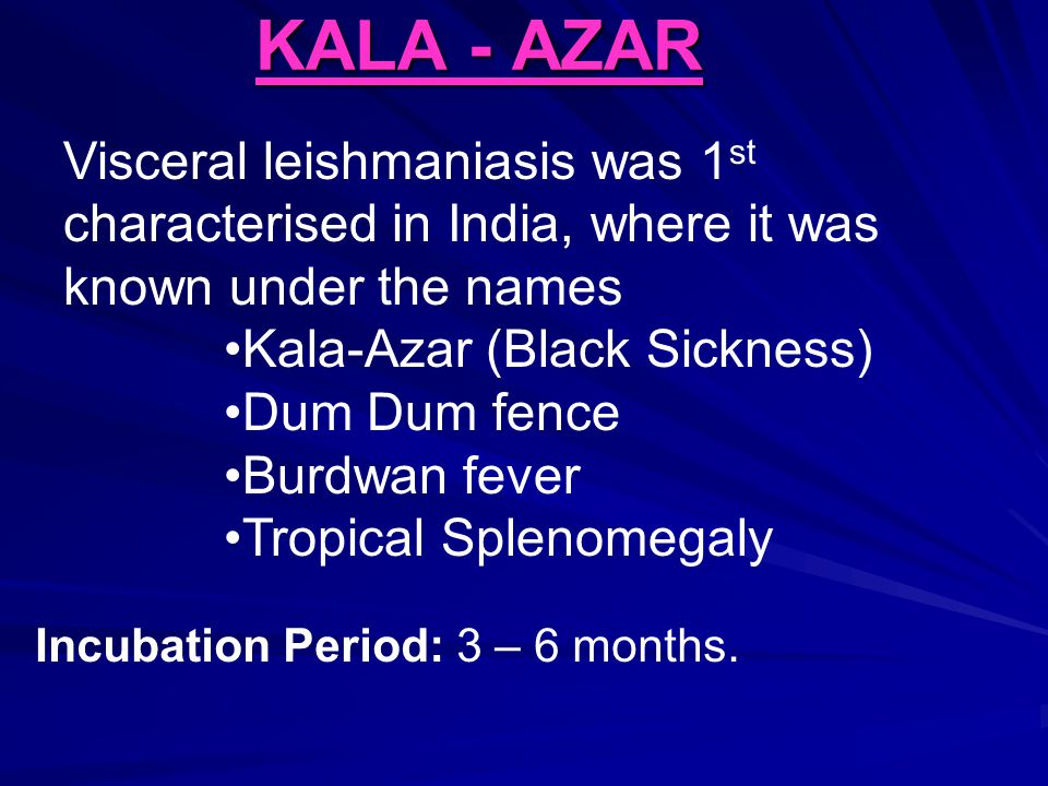 KALA - AZAR Visceral leishmaniasis was 1st characterised in India, where it was known under the names.